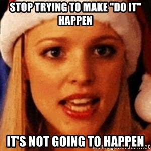 "trying to make fetch happen  - STOP trying to make ""do it"" happen it's not going to happen"