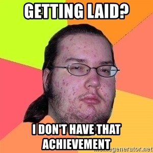 Gordo Nerd - getting laid? i don't have that achievement