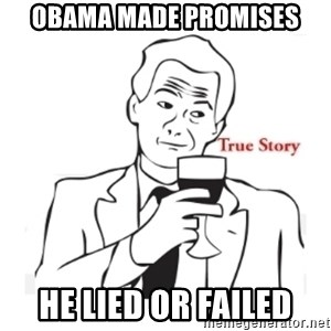 truestoryxd - obama made promises he lied or failed