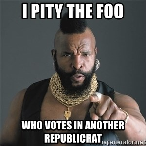 Mr T Fool - i pity the foo who votes in another republicrat
