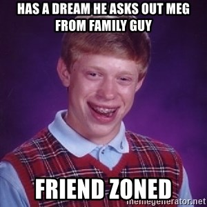 Bad Luck Brian - Has a dream he asks out Meg from Family Guy Friend Zoned