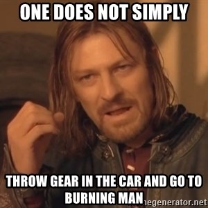 Aragorn - One does not Simply throw gear in the car and go to burning man