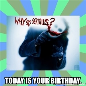 Why so serious? meme - Today is your birthday.