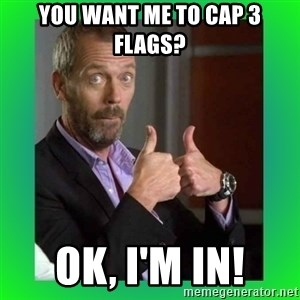 Thumbs up House - you want me to cap 3 flags? Ok, i'm in!