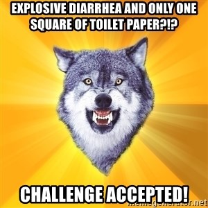 Courage Wolf - explosive diarrhea and only one square of toilet paper?!? challenge accepted!