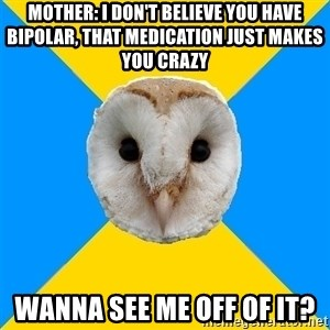 Bipolar Owl - Mother: I don't believe you have bipolar, that medication just makes you crazy Wanna see me off of it?