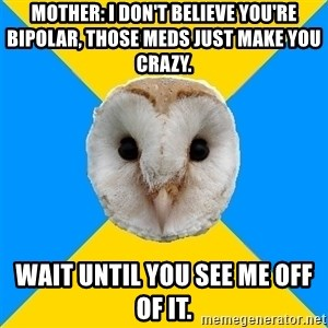 Bipolar Owl - Mother: I don't believe you're bipolar, those meds just make you crazy.  Wait until you see me off of it.