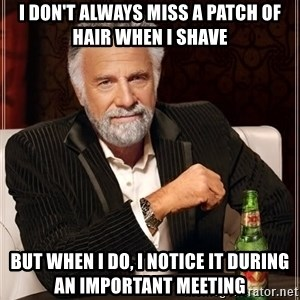 Dos Equis Man - I don't always miss a patch of hair when i shave But when i do, i notice it during an important meeting