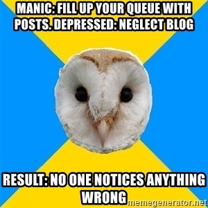 Bipolar Owl - Manic: fill up your queue with posts. Depressed: NEGLECT blog result: no one notices anything wrong