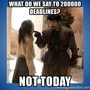 Not Today Syrio - what do we say to 200000 deadlines? not today