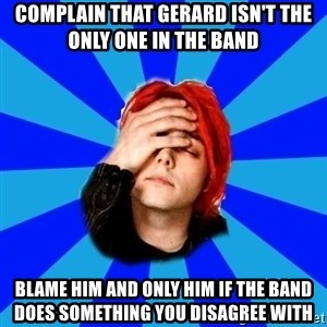 imforig - complain that gerard isn't the only one in the band blame him and only him if the band does something you disagree with