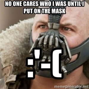 Bane - No one cares who I was until I put on the mask :'-(