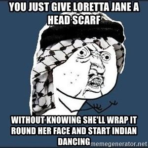 y-u-so-arab - YOU JUST GIVE LORETTA JANE A HEAD SCARF  WITHOUT KNOWING SHE'LL WRAP IT ROUND HER FACE AND START INDIAN DANCING