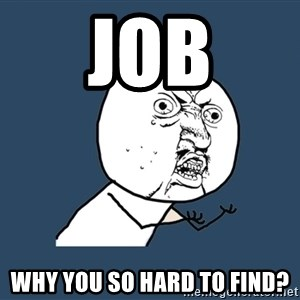 Y U No - Job why you so hard to find?