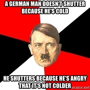 Advice Hitler - a german man doesn't shutter because he's cold he shutters because he's angry that it's not colder