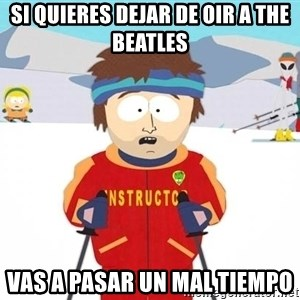 You're gonna have a bad time - si quieres dejar de oir a the beatles vas a pasar un mal tiempo