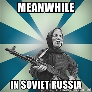 badgrandma - MEANWHILE  IN SOVIET RUSSIA