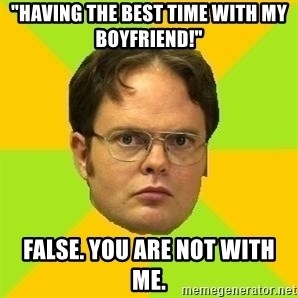 "Courage Dwight - ""HAVING THE BEST TIME WITH MY BOYFRIEND!"" FALSE. YOU ARE NOT WITH ME."