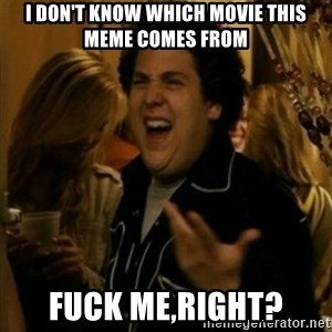 Fuck Me Right ? - I don't know which movie this meme comes from fuck me,right?