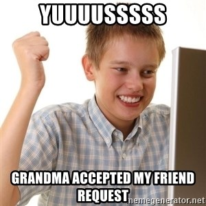Noob kid - YUUUUSSSSS GRANDMA ACCEPTED MY FRIEND REQUEST