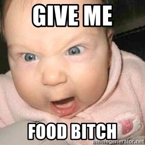 Angry baby - GIVE ME  FOOD BITCH