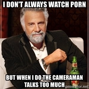 The Most Interesting Man In The World - i don't always watch porn but when I do the cameraman talks too much