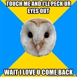 Bipolar Owl - TOUCH ME AND I'LL PECK UR EYES OUT WAIT I LOVE U COME BACK
