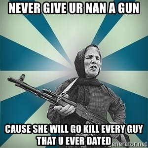 badgrandma - NEVER GIVE UR NAN A GUN CAUSE SHE WILL GO KILL EVERY GUY THAT U EVER DATED