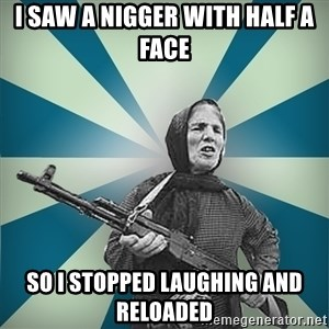 badgrandma - I SAW A NIGGER WITH HALF A FACE SO I STOPPED LAUGHING AND RELOADED