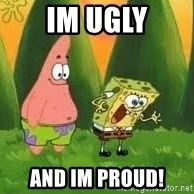 Ugly and i'm proud! - Im Ugly And Im proud!