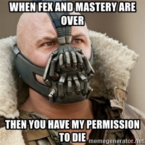 Bane Batman - when fex and mastery are over then you have my permission to die