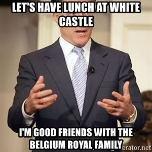 Relatable Romney - Let's have lunch at white castle I'm good friends with the Belgium royal familY