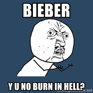 Y U No - Bieber Y u no burn in hell?
