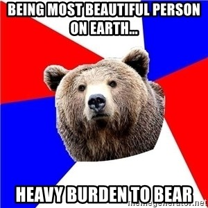 Russian bear - being most beautiful person on earth... heavy burden to bear
