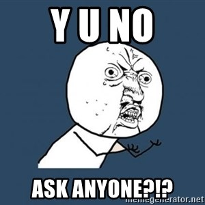 Y U no listen? - Y U No Ask anyone?!?
