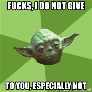 Advice Yoda Gives - Fucks, I do not give To you, especially not