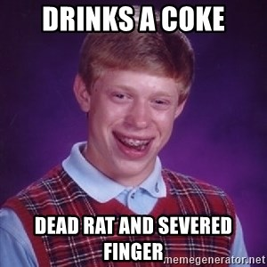 Bad Luck Brian - drinks a coke dead rat and severed finger