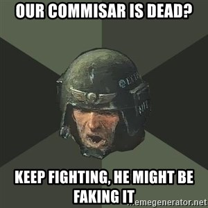 Advice Guardsman - Our Commisar is dead? Keep fighting, he might be faking it