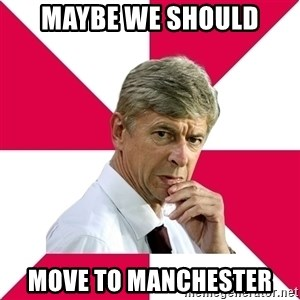 wengerrrrr - MAYBE WE SHOULD MOVE TO MANCHESTER