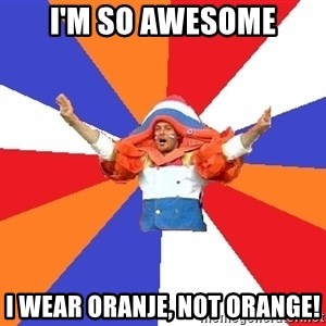 dutchproblems.tumblr.com - i'm so awesome I wear oranje, not orange!