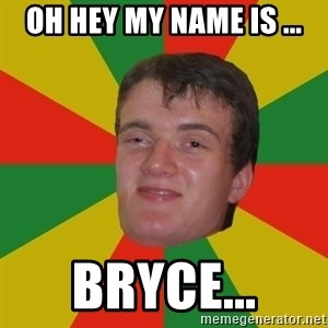 stoner dude - OH HEY MY NAME IS ... BRYCE...