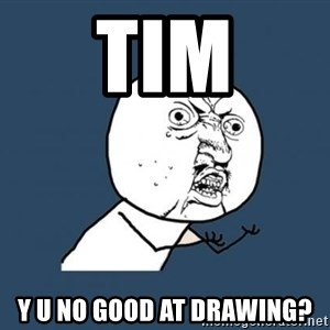 Y U no listen? - Tim y u no good at drawing?