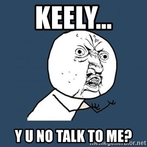 Y U no listen? - KEELY... Y U NO TALK TO ME?