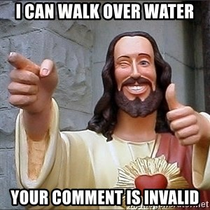 Jesus - I can walk over water Your comment is invalid