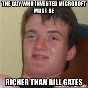 Stoner Stanley - the guy who invented microsoft must be richer than bill gates