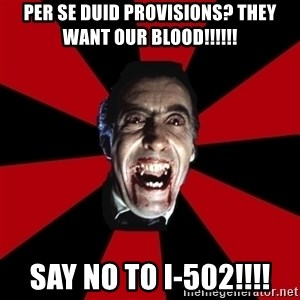 Vampire - Per se DUID provisions? they want our blood!!!!!! SAY NO TO i-502!!!!