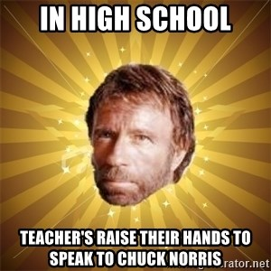 Chuck Norris Advice - in high school teacher's raise their hands to speak to chuck norris