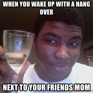 SAGE TRUE STORY - WHEN YOU WAKE UP WITH A HANG OVER NEXT TO YOUR FRIENDS MOM