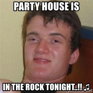 Really Stoned Guy - PARTY HOUSE IS IN THE ROCK TONIGHT..!! ♫