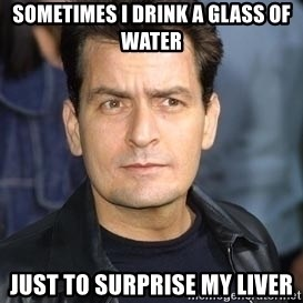 charlie sheen - sometimes i drink a glass of water just to surprise my liver